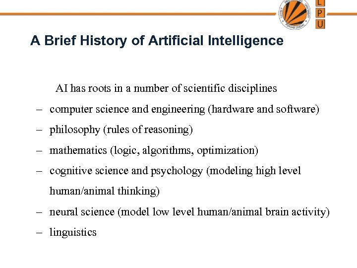 A Brief History of Artificial Intelligence AI has roots in a number of scientific