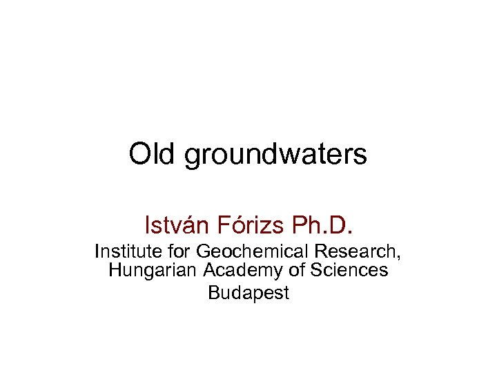 Old groundwaters István Fórizs Ph. D. Institute for Geochemical Research, Hungarian Academy of Sciences