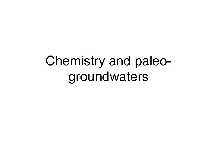 Chemistry and paleogroundwaters
