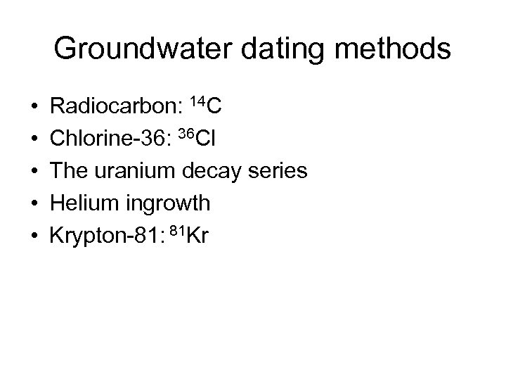 Groundwater dating methods • • • Radiocarbon: 14 C Chlorine-36: 36 Cl The uranium