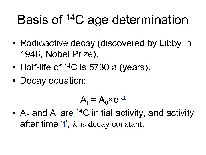 Basis of 14 C age determination • Radioactive decay (discovered by Libby in 1946,