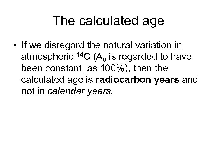 The calculated age • If we disregard the natural variation in atmospheric 14 C