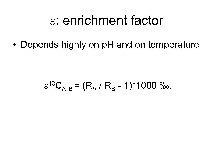 e: enrichment factor • Depends highly on p. H and on temperature e 13