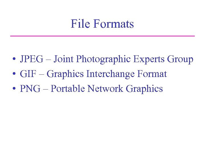 File Formats • JPEG – Joint Photographic Experts Group • GIF – Graphics Interchange