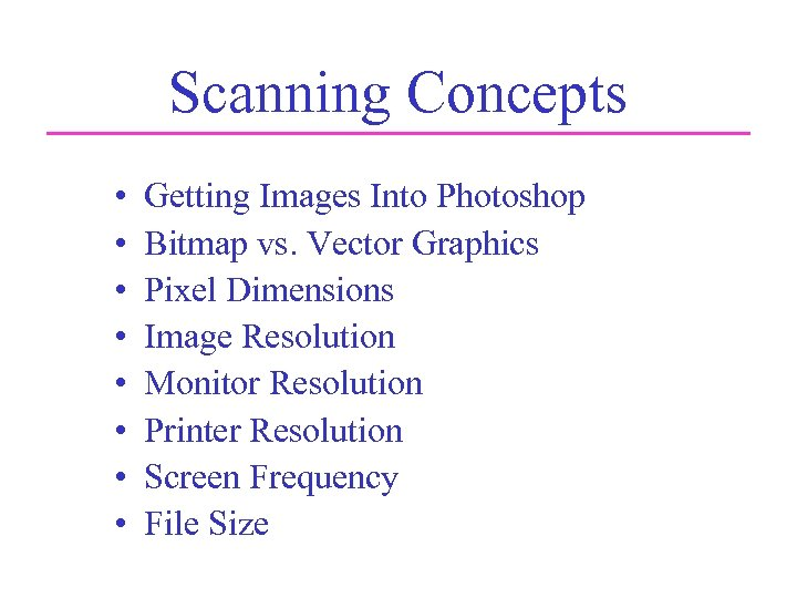 Scanning Concepts • • Getting Images Into Photoshop Bitmap vs. Vector Graphics Pixel Dimensions