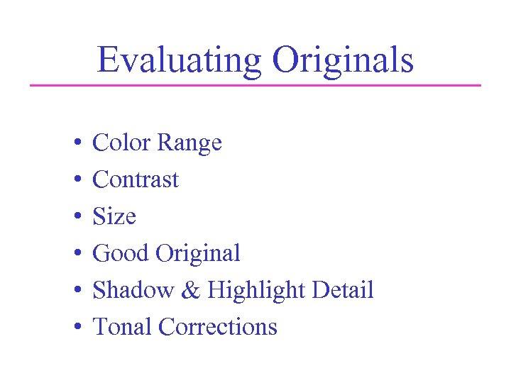 Evaluating Originals • • • Color Range Contrast Size Good Original Shadow & Highlight