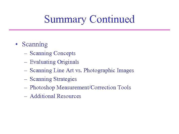 Summary Continued • Scanning – – – Scanning Concepts Evaluating Originals Scanning Line Art