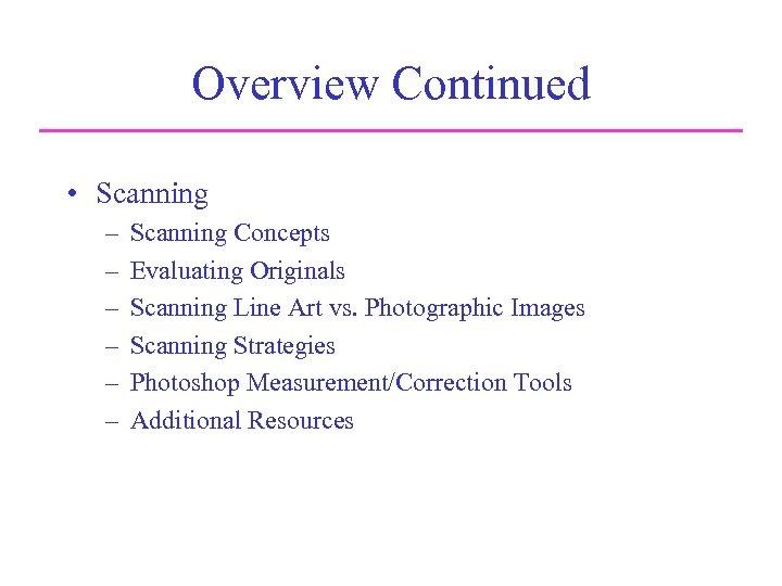 Overview Continued • Scanning – – – Scanning Concepts Evaluating Originals Scanning Line Art