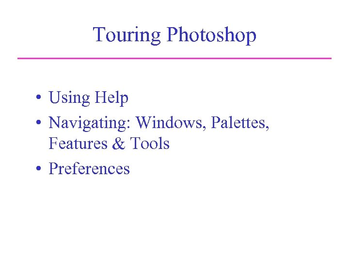 Touring Photoshop • Using Help • Navigating: Windows, Palettes, Features & Tools • Preferences