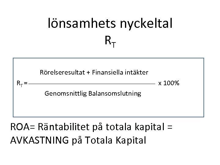 lönsamhets nyckeltal RT Rörelseresultat + Finansiella intäkter RT = x 100% Genomsnittlig Balansomslutning ROA=