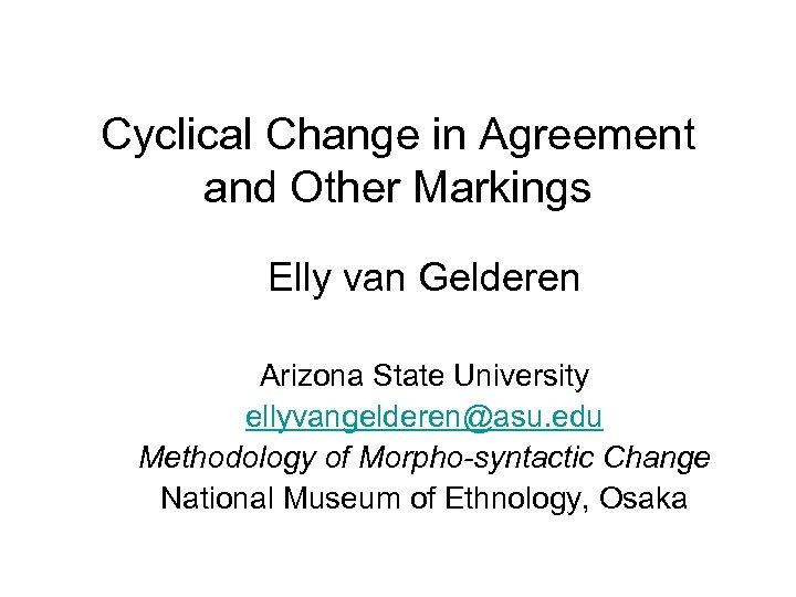 Cyclical Change in Agreement and Other Markings Elly van Gelderen Arizona State University ellyvangelderen@asu.