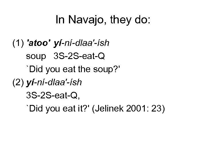 In Navajo, they do: (1) 'atoo' yí-ní-dlaa'-ísh soup 3 S-2 S-eat-Q `Did you eat