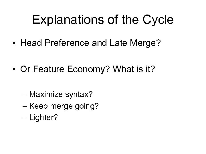 Explanations of the Cycle • Head Preference and Late Merge? • Or Feature Economy?