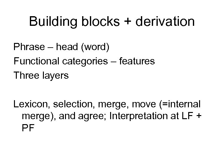 Building blocks + derivation Phrase – head (word) Functional categories – features Three layers