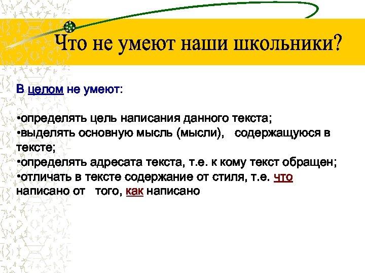 В целом не умеют: • определять цель написания данного текста; • выделять основную мысль