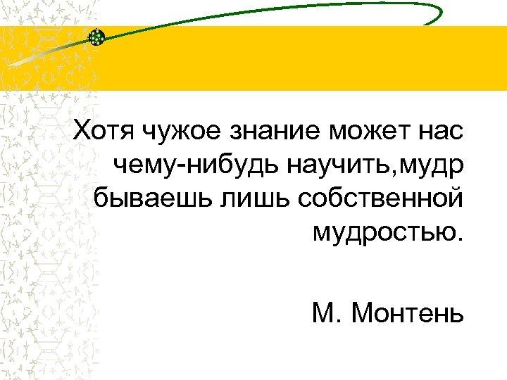 Хотя чужое знание может нас чему-нибудь научить, мудр бываешь лишь собственной мудростью. М. Монтень