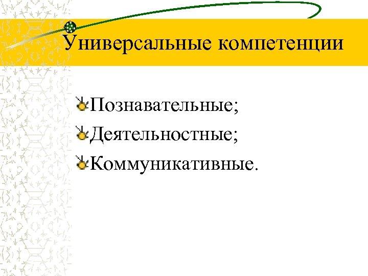 Универсальные компетенции Познавательные; Деятельностные; Коммуникативные.