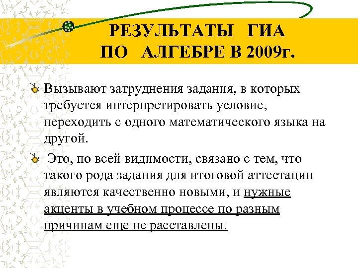 РЕЗУЛЬТАТЫ ГИА ПО АЛГЕБРЕ В 2009 г. Вызывают затруднения задания, в которых требуется интерпретировать
