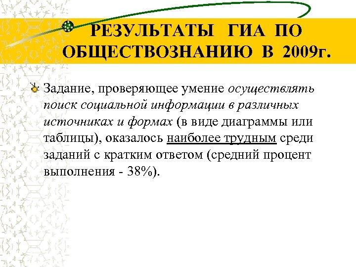 РЕЗУЛЬТАТЫ ГИА ПО ОБЩЕСТВОЗНАНИЮ В 2009 г. Задание, проверяющее умение осуществлять поиск социальной информации