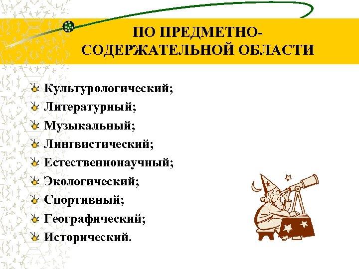 ПО ПРЕДМЕТНОСОДЕРЖАТЕЛЬНОЙ ОБЛАСТИ Культурологический; Литературный; Музыкальный; Лингвистический; Естественнонаучный; Экологический; Спортивный; Географический; Исторический.