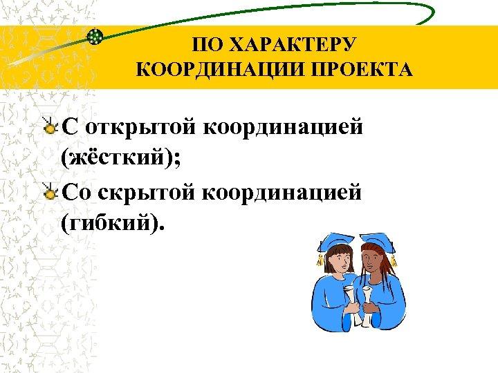 ПО ХАРАКТЕРУ КООРДИНАЦИИ ПРОЕКТА С открытой координацией (жёсткий); Со скрытой координацией (гибкий).