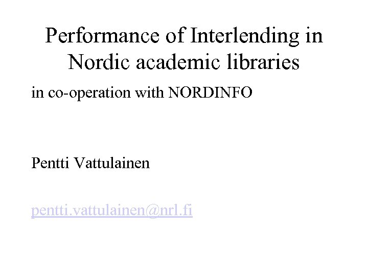 Performance of Interlending in Nordic academic libraries in co-operation with NORDINFO Pentti Vattulainen pentti.