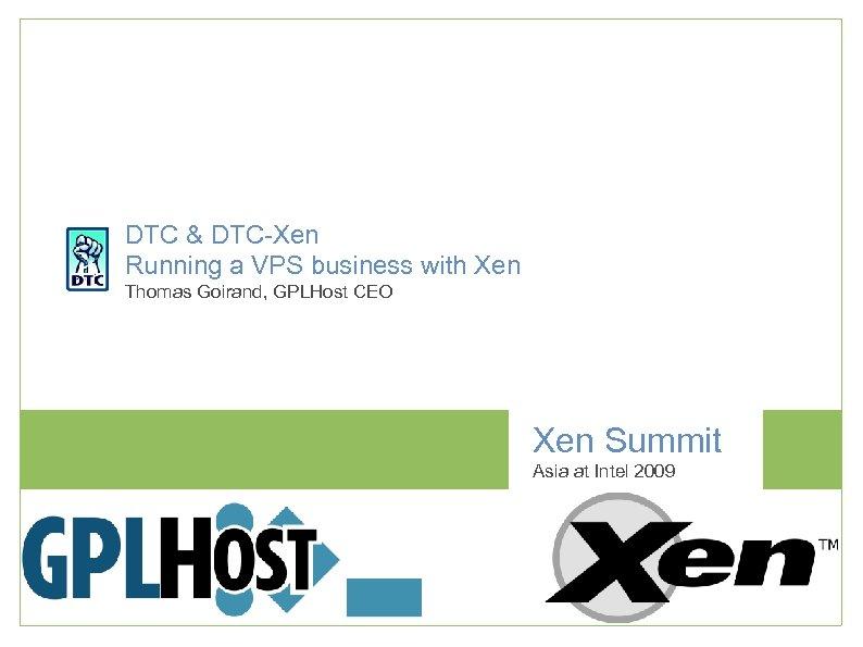 DTC & DTC-Xen Running a VPS business with Xen Thomas Goirand, GPLHost CEO Xen