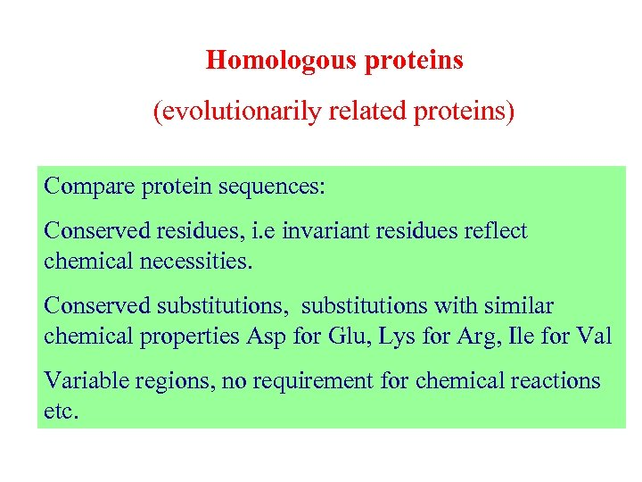 Homologous proteins (evolutionarily related proteins) Compare protein sequences: Conserved residues, i. e invariant residues