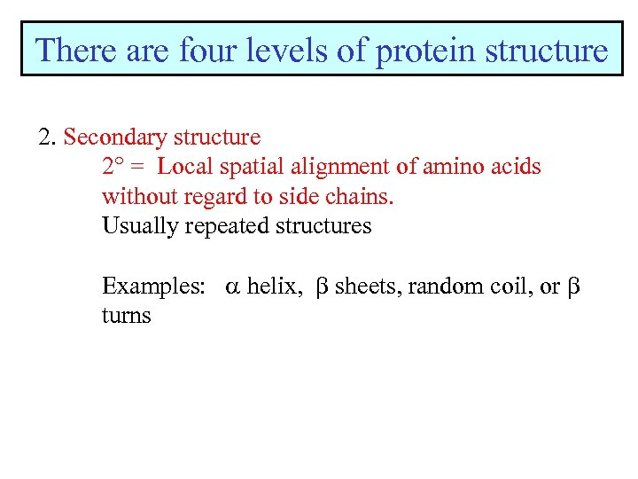 There are four levels of protein structure 2. Secondary structure 2 = Local spatial
