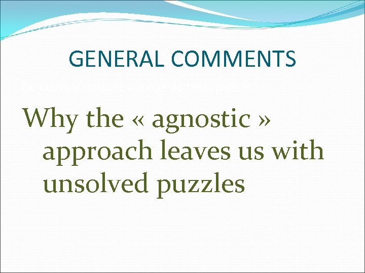 GENERAL COMMENTS Le cours s'articule autour de trois points: Why the « agnostic »