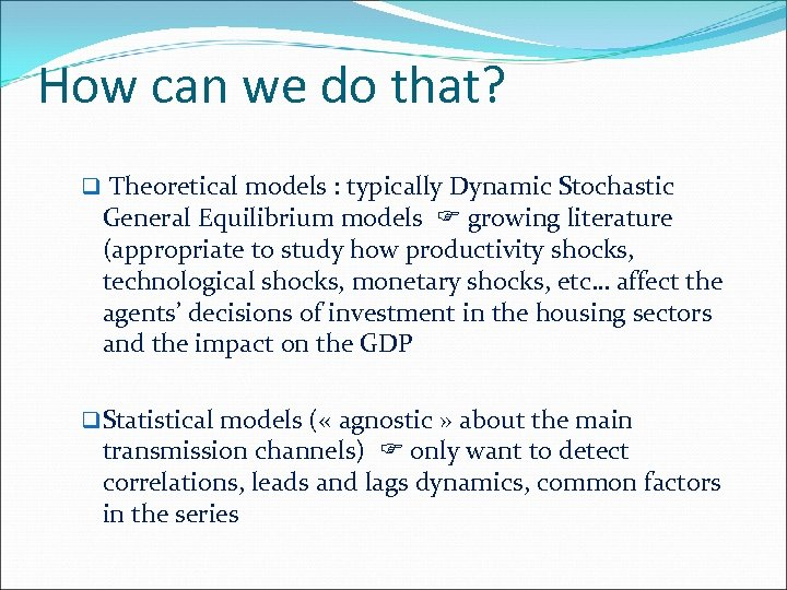 How can we do that? q Theoretical models : typically Dynamic Stochastic General Equilibrium