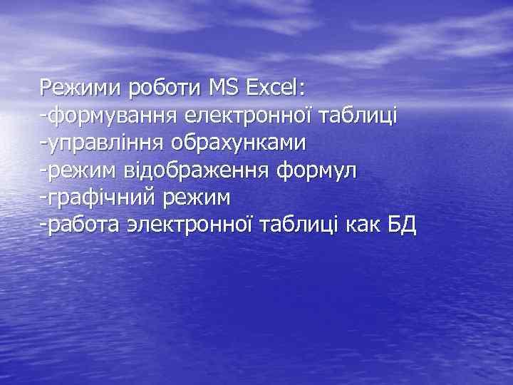 Режими роботи MS Excel: -формування електронної таблиці -управління обрахунками -режим відображення формул -графічний режим