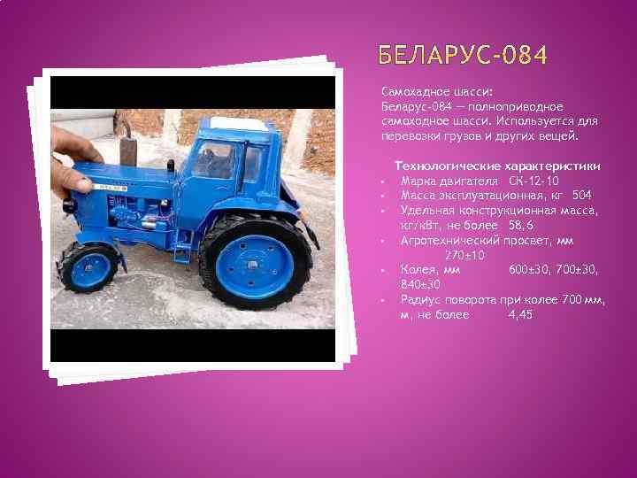 Самохадное шасси: Беларус-084 — полноприводное самоходное шасси. Используется для перевозки грузов и других вещей.