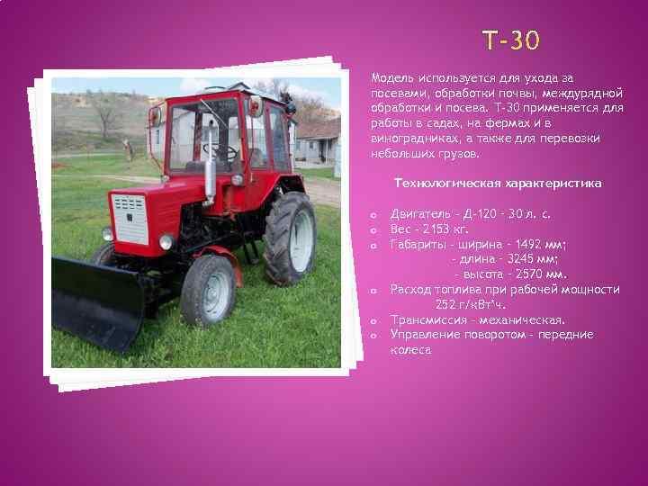 Модель используется для ухода за посевами, обработки почвы, междурядной обработки и посева. Т-30 применяется