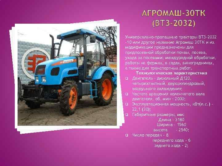 Универсально-пропашные тракторы ВТЗ-2032 -10 или другое название Агромаш 30 ТК и их модификации предназначены