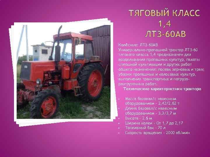 Колёсные: ЛТЗ-60 АВ Универсально-пропашной трактор ЛТЗ-60 тягового класса 1, 4 предназначен для возделывания пропашных