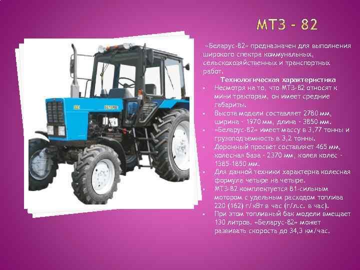 «Беларус-82» предназначен для выполнения широкого спектра коммунальных, сельскохозяйственных и транспортных работ. Технологическая характеристика