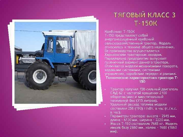 Колёсные: Т-150 К Т-150 представляет собой энергонасыщенный колёсный сельскохозяйственный трактор. Модель относилась к технике