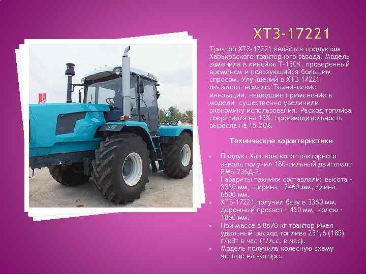 Трактор ХТЗ-17221 является продуктом Харьковского тракторного завода. Модель заменила в линейке Т-150 К, проверенный