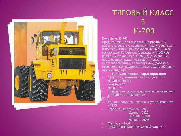 Колёсные: К-700 Предназначен для выполнения различных работ в агрегате с навесными, полунавесными и прицепными