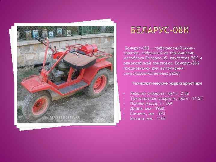 Беларус-08 К — трёхколесный минитрактор, собранный из трансмиссии мотоблока Беларус-05, двигателя B&S и одноколёсной