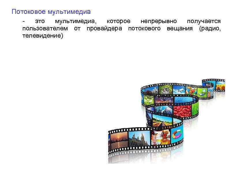 Потоковое мультимедиа это мультимедиа, которое непрерывно получается пользователем от провайдера потокового вещания (радио, телевидение)
