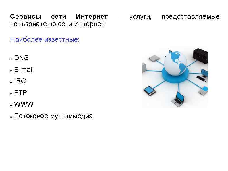 Сервисы сети Интернет пользователю сети Интернет. Наиболее известные: ● DNS ● E-mail ● IRC
