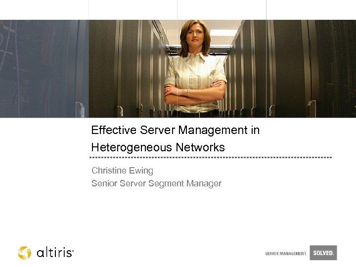 Effective Server Management in Heterogeneous Networks Christine Ewing Senior Server Segment Manager