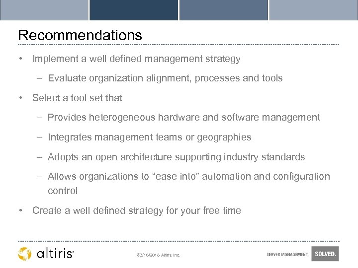 Recommendations • Implement a well defined management strategy – Evaluate organization alignment, processes and