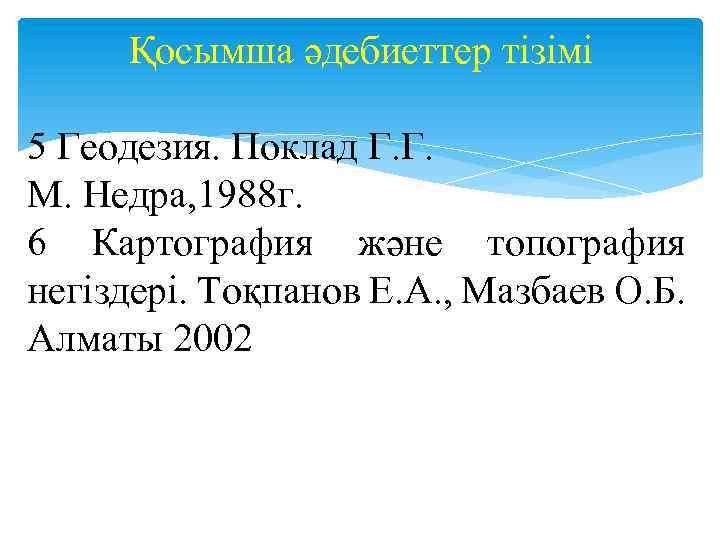 Қосымша әдебиеттер тізімі 5 Геодезия. Поклад Г. Г. М. Недра, 1988 г. 6 Картография