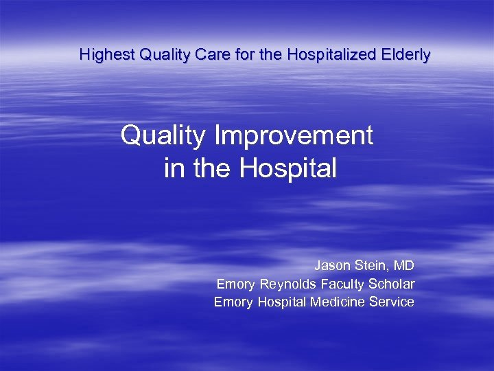 Highest Quality Care for the Hospitalized Elderly Quality Improvement in the Hospital Jason Stein,