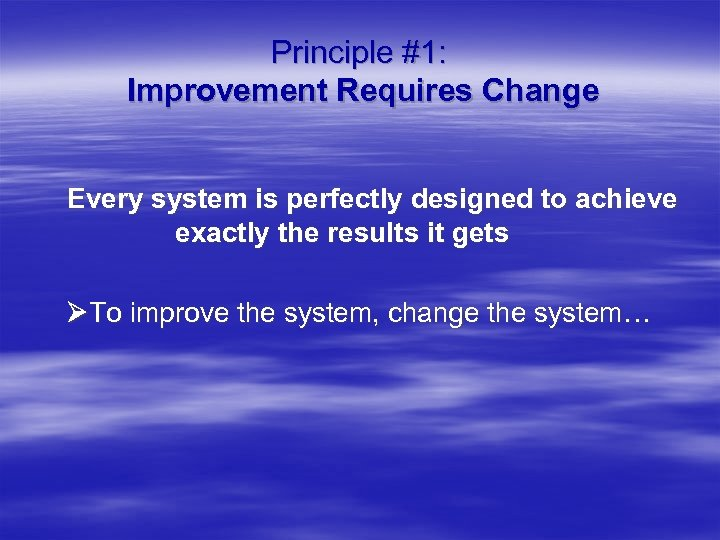 Principle #1: Improvement Requires Change Every system is perfectly designed to achieve exactly the