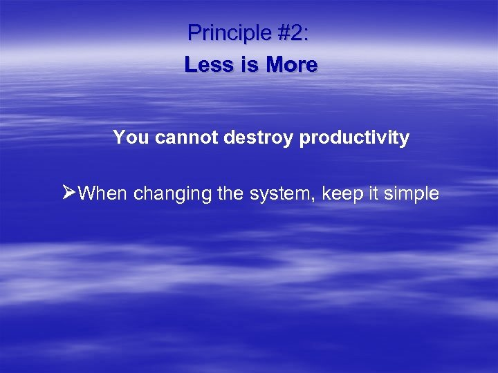 Principle #2: Less is More You cannot destroy productivity When changing the system, keep