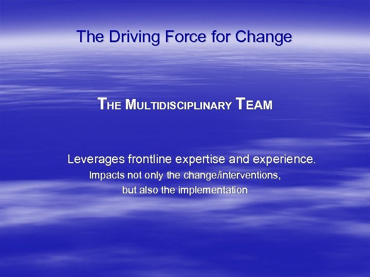 The Driving Force for Change THE MULTIDISCIPLINARY TEAM Leverages frontline expertise and experience. Impacts
